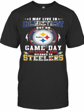 I May Live In Connecticut But On Game Day My Heart And Soul Belongs To Steelers T-Shirt