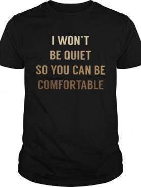 I WONT BE QUIET SO YOU CAN BE COMFORTABLE BLACK LIVE MATTER shirt