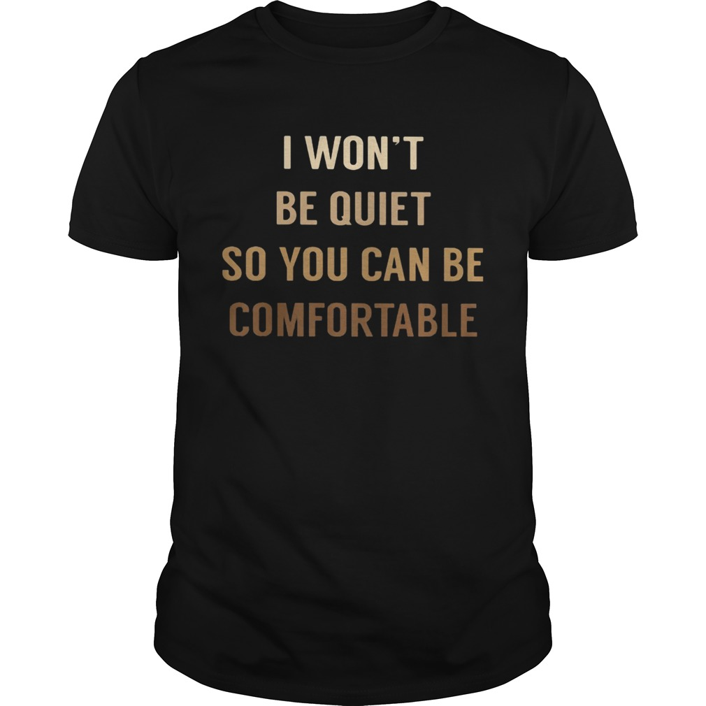 I WONT BE QUIET SO YOU CAN BE COMFORTABLE BLACK LIVE MATTER  Unisex