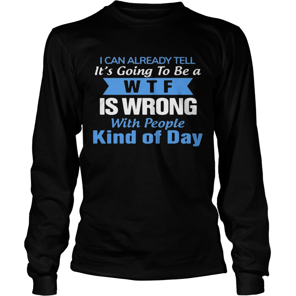 I can already tell its going to be a WTF is wrong with people kind of day  Long Sleeve