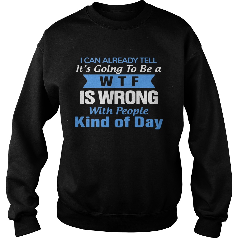 I can already tell its going to be a WTF is wrong with people kind of day  Sweatshirt