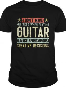 I dont make mistakes when playing guitar i make spontaneous creative decisions shirt