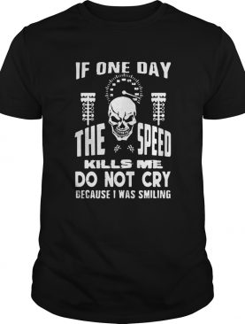If One Day The Speed Kills Me Do Not Cry Because I Was Smiling shirt