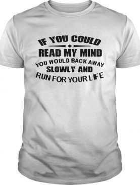 If You Could Read My Mind You Would Back Away Slowly And Run For Your Life shirt