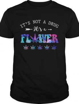 Its Not A Drug Its A Flower shirt