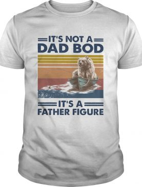 Its not a dad bod its a father figure bear fishing vintage retro shirt