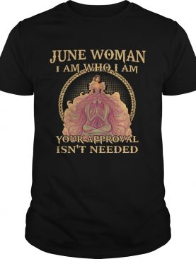 June woman I am who I am Your Approval Isnt Needed shirt