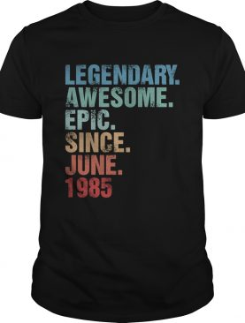 Legendary awesome epic since june 1985 shirt