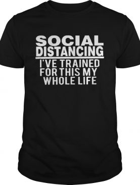 Social distancing Ive trained for this my whole life shirt