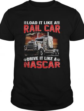 Trucker load it like a rail car drive it like a nascar shirt