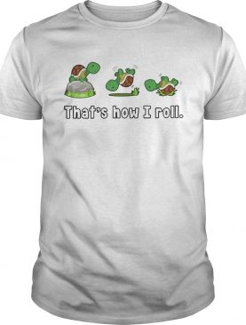 Turtle Thats How I Roll shirt