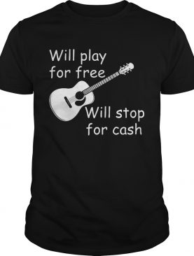 Will Play For Free Will Stop For Cash shirt
