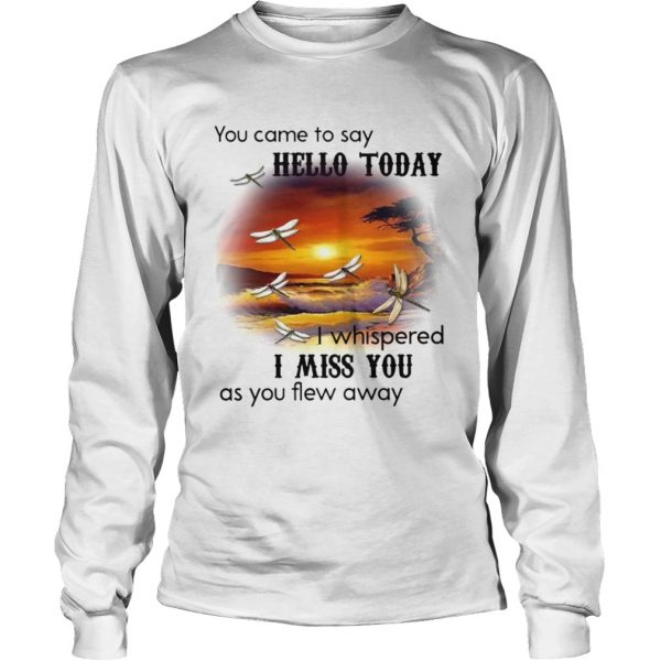 You Came To Say Hello Today I Whispered I Miss You As You Flew Away Dragonfly  Long Sleeve