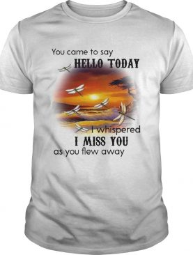 You Came To Say Hello Today I Whispered I Miss You As You Flew Away Dragonfly shirt