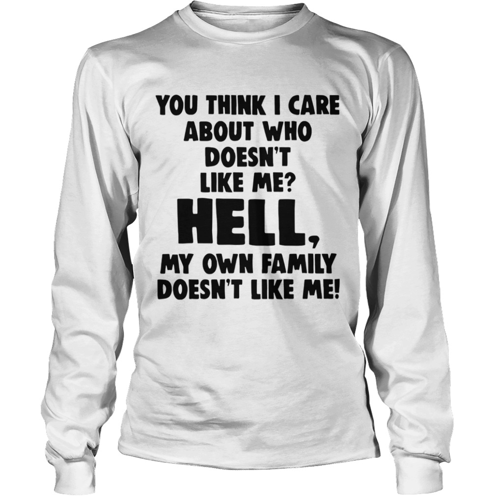 You Think I Care About Who Doesnt Like Me Hell My  Long Sleeve