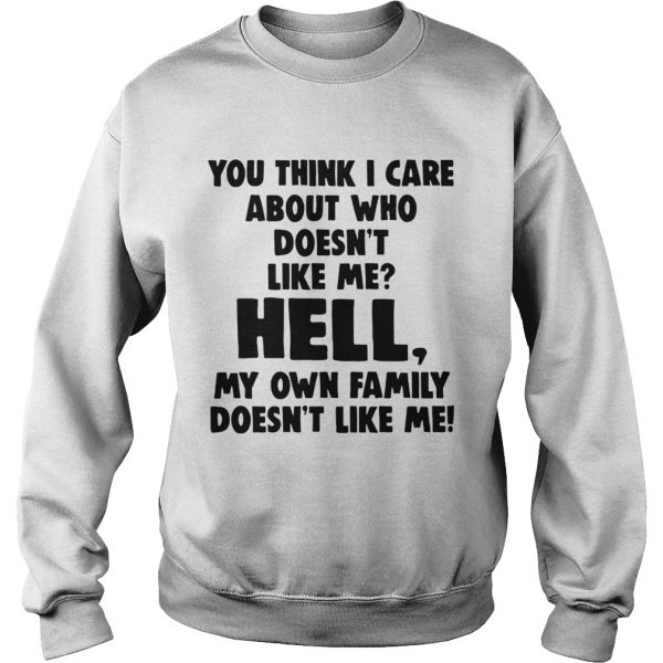 You Think I Care About Who Doesnt Like Me Hell My  Sweatshirt
