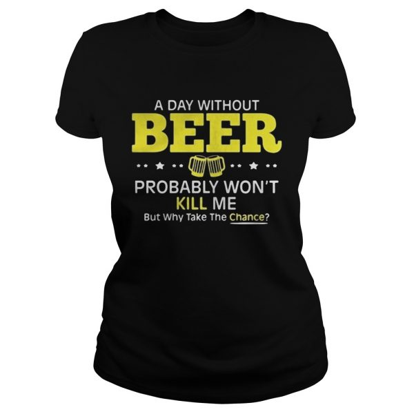 a day without beer probably wont kill me but why take the chance  Classic Ladies