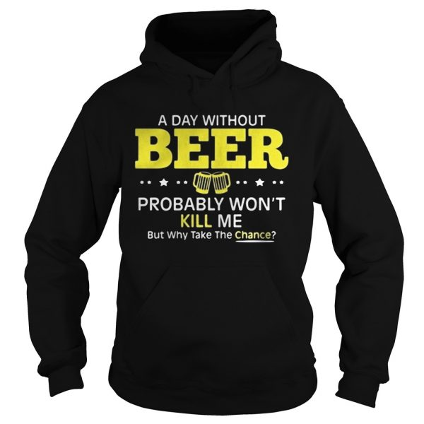 a day without beer probably wont kill me but why take the chance  Hoodie