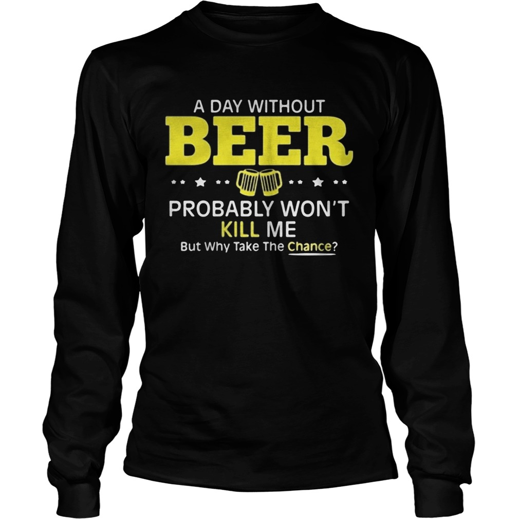 a day without beer probably wont kill me but why take the chance  Long Sleeve