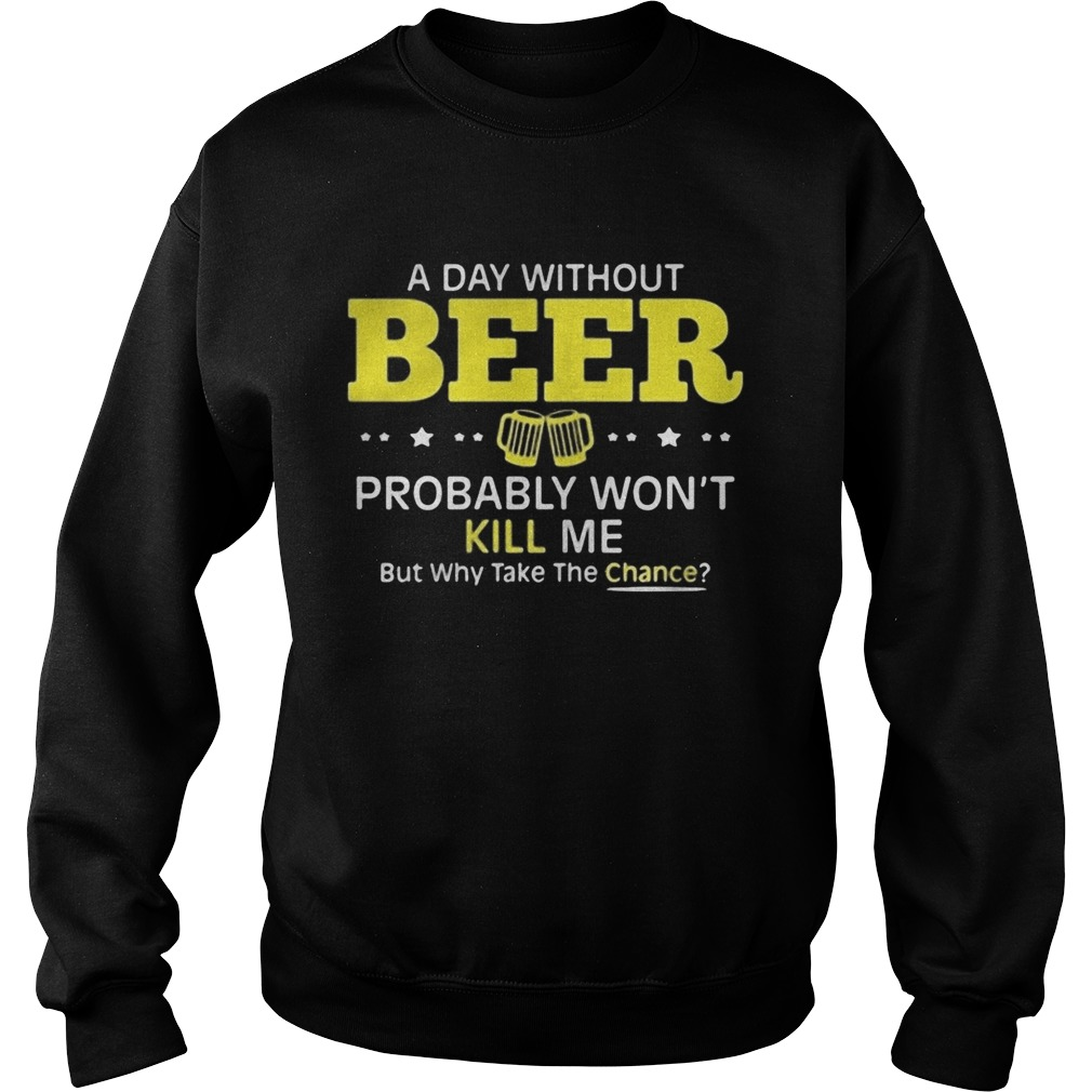 a day without beer probably wont kill me but why take the chance  Sweatshirt