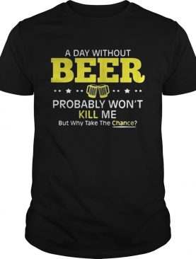 a day without beer probably wont kill me but why take the chance shirt