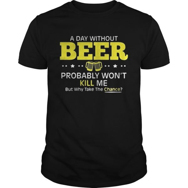 a day without beer probably wont kill me but why take the chance  Unisex