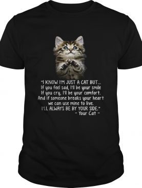 I Know Im Just A Cat But If You Feel Sad Ill Be Your Smile shirt