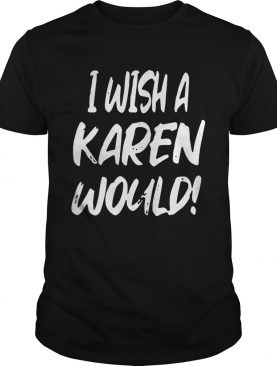 I Wish A Karen Would Black Lives Matter Funny Karen Jokes shirt
