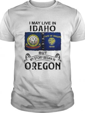 I may live in idaho but my story began in oregon shirt