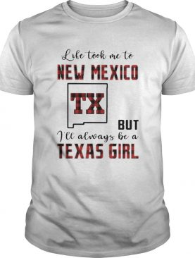 Life took me to new mexico but I will always be a texas girl shirt