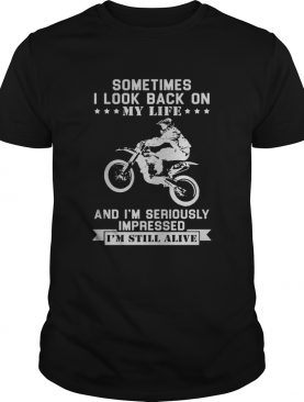 Motocross sometimes I look back on my life and im seriously impressed im still alive shirt