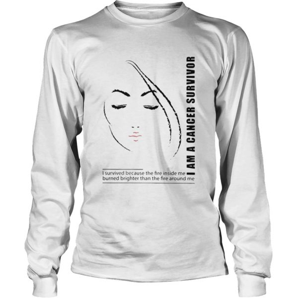 I Am A Cancer Survivor I Survived Because The Fire Inside Me Burned Brighter Than The Fire Around M Long Sleeve