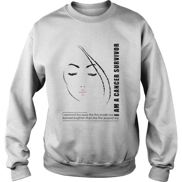 I Am A Cancer Survivor I Survived Because The Fire Inside Me Burned Brighter Than The Fire Around M Sweatshirt