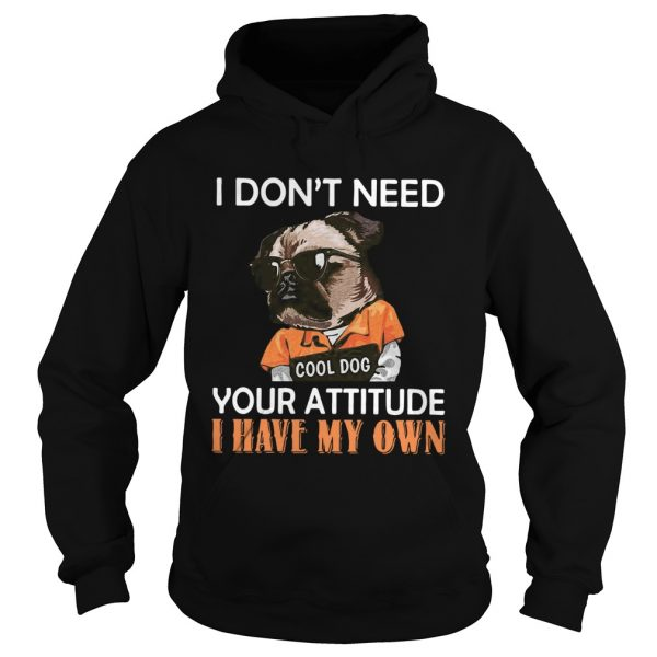 I Dont Need Cool Dog Your Attitude I Have My Own  Hoodie
