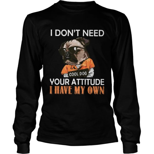I Dont Need Cool Dog Your Attitude I Have My Own  Long Sleeve