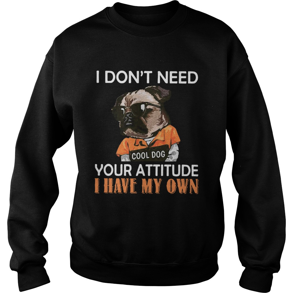 I Dont Need Cool Dog Your Attitude I Have My Own  Sweatshirt
