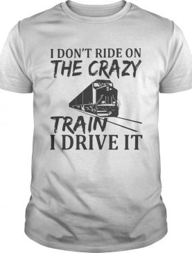 I Dont Ride On The Crazy Train I Drive It shirt