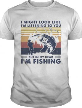 I Might Look Like Im Listening To You But In My Head Im Fishing Vintage shirt