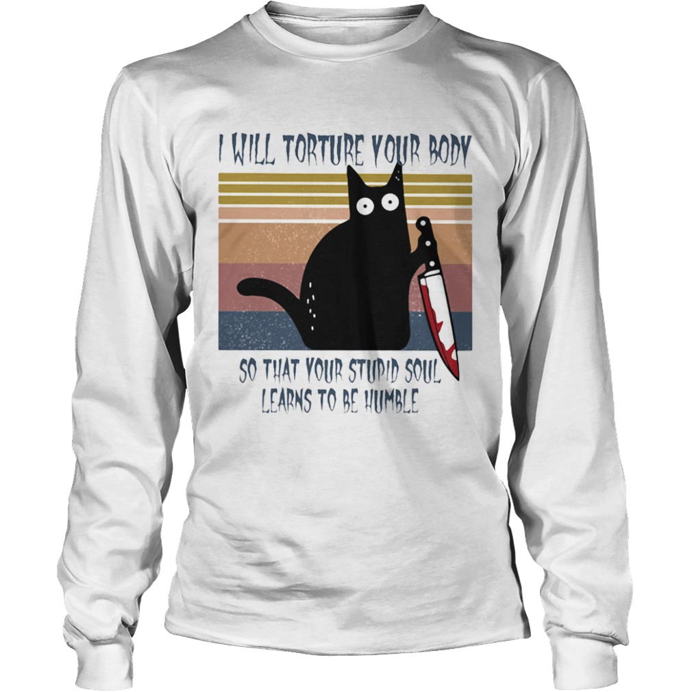I will torture your body so that your stupid soul learns to be humble Black Cat Horror Bloody With Long Sleeve