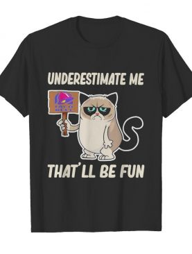 Meme cat taco bell underestimate me that'll be fun shirt