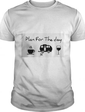 Plan For The Day Coffee Camping And Wine shirt