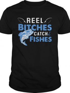 Reel Bitches Catch Fishes shirt