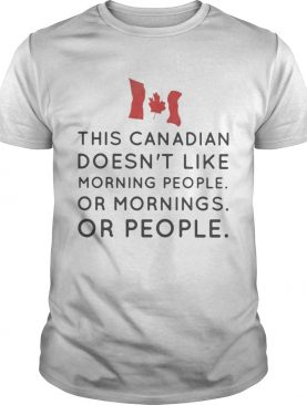This canadian doesnt like morning people or mornings or people shirt