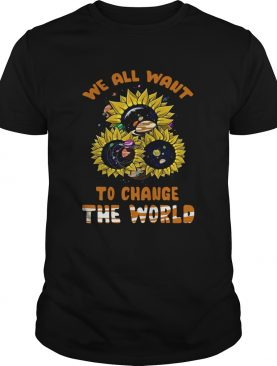 We All Want To Change The World shirt