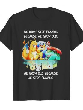 We Dont Stop Playing Because We Grow Old We Grow Old Because We Stop Playing Pokemon shirt