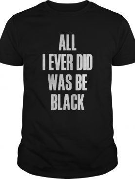 All I Ever Did Was Be Black shirt