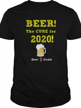 Beer The Cure For 2020 Beer Goals shirt