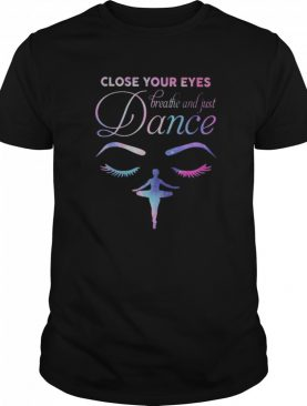 Close Your Eyes Breathe And Just Dance Ballet shirt