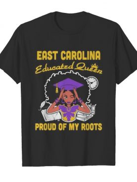 East carolina educated queen proud of my roots shirt