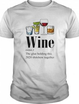 Gin Tequila Red Wine Whiskey Wine The Glue Holding This 2020 Shitshow Together shirt